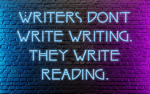 Writers don't write writing. They write reading.